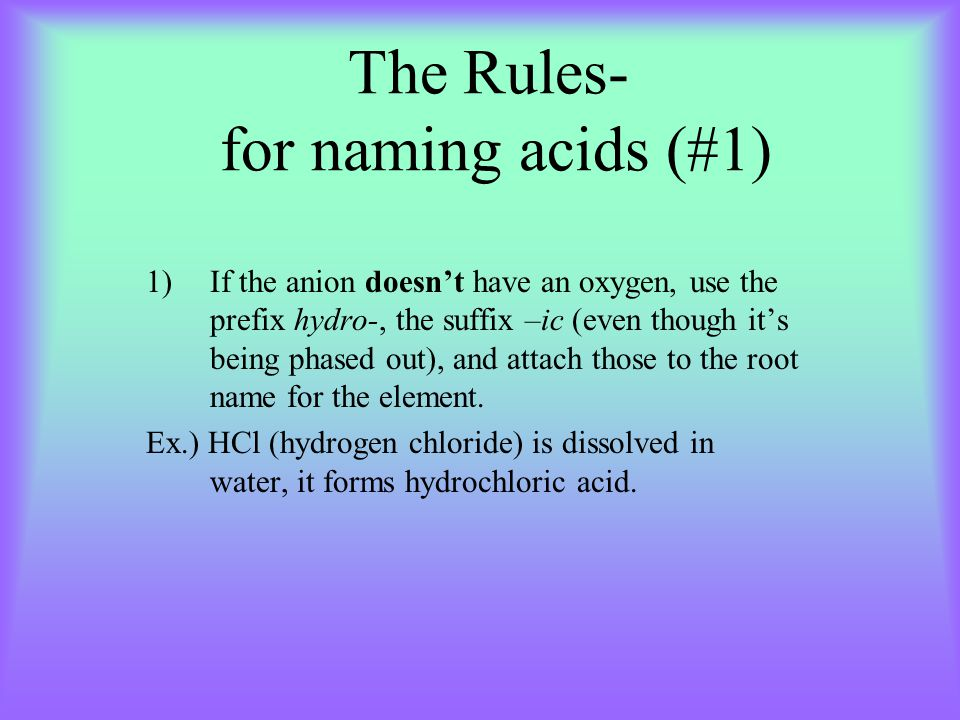 The Rules- for naming acids (#1) 1)If the anion doesn't have an oxygen, use the prefix hydro-, the suffix –ic (even though it's being phased out), and attach those to the root name for the element.