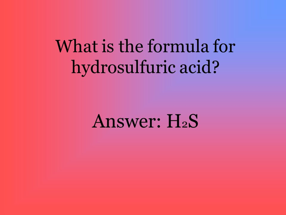 What is the formula for hydrosulfuric acid? Answer: H2SH2S