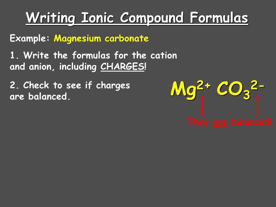 Writing Ionic Compound Formulas Example: Aluminum sulfide 1. Write the formulas for the cation and anion, including CHARGES! Al 3+ S 2- 2. Check to se