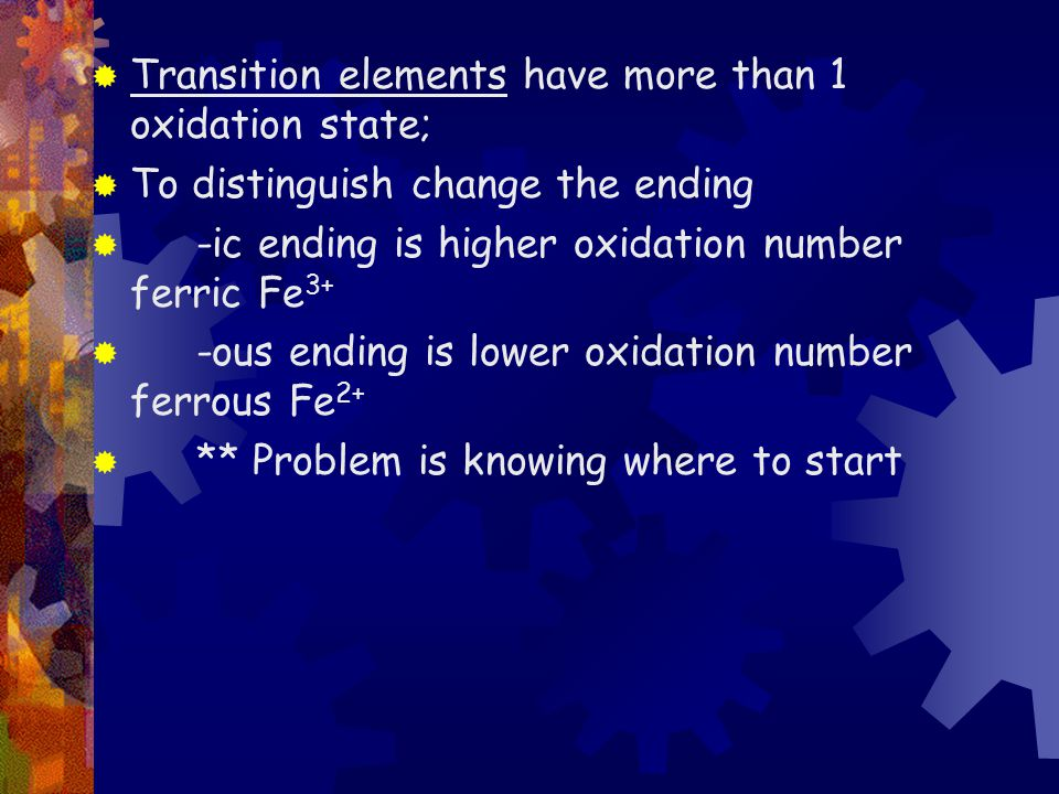  Transition elements have more than 1 oxidation state;  To distinguish change the ending  -ic ending is higher oxidation number ferric Fe 3+  -ous ending is lower oxidation number ferrous Fe 2+  ** Problem is knowing where to start