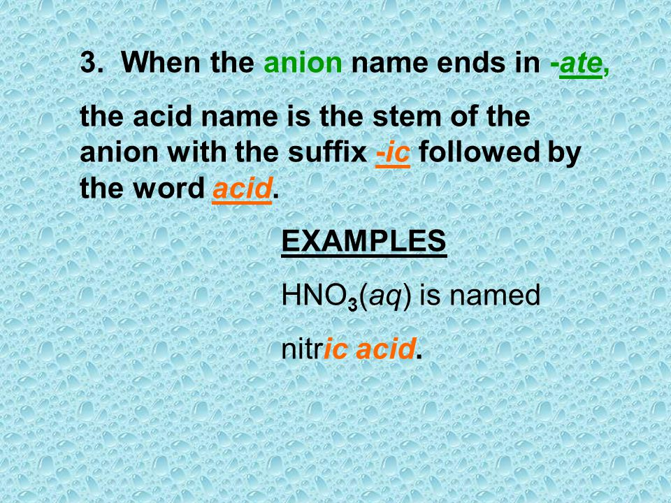 3. When the anion name ends in -ate, the acid name is the stem of the anion with the suffix -ic followed by the word acid. EXAMPLES HNO 3 (aq) is name