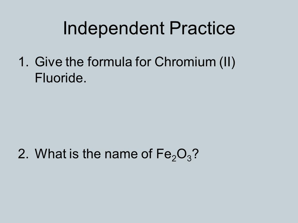 Independent Practice 1.Give the formula for Chromium (II) Fluoride.