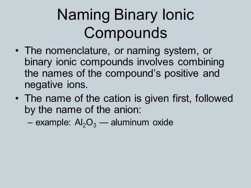 Naming Binary Ionic Compounds The nomenclature, or naming system, or binary ionic compounds involves combining the names of the compound's positive and negative ions.