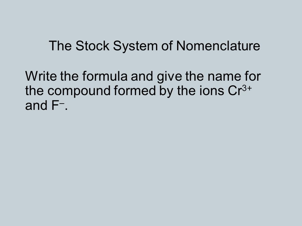 The Stock System of Nomenclature Write the formula and give the name for the compound formed by the ions Cr 3+ and F –.