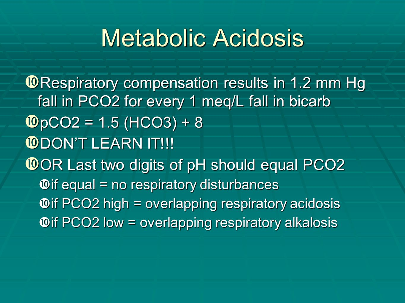 Metabolic Acidosis  Respiratory compensation results in 1.2 mm Hg fall in PCO2 for every 1 meq/L fall in bicarb  pCO2 = 1.5 (HCO3) + 8  DON'T LEARN