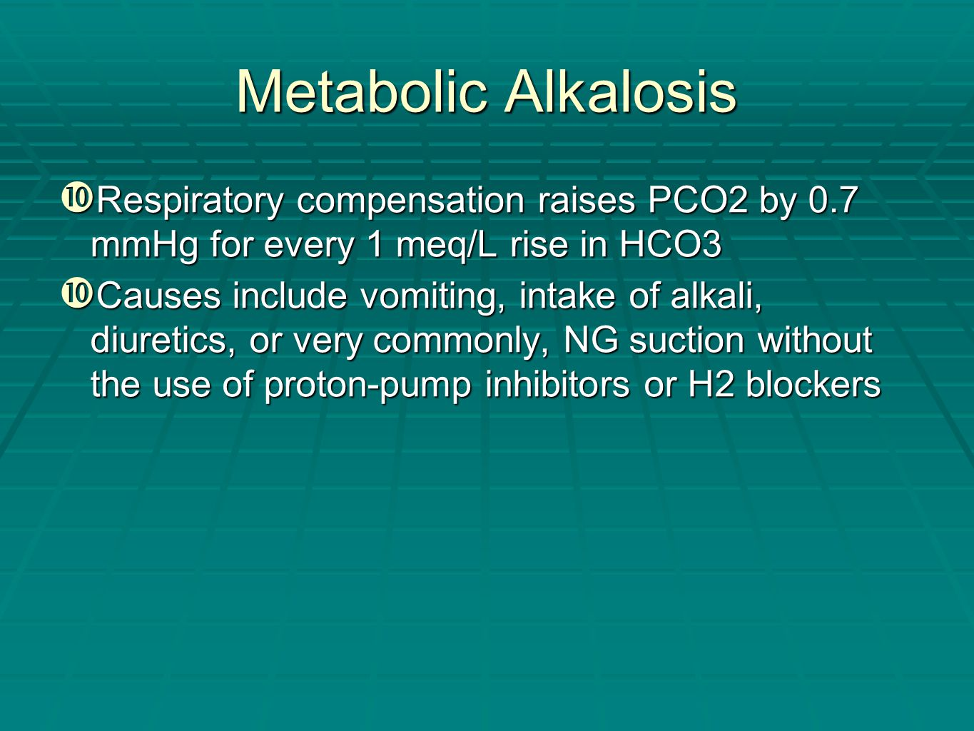 Metabolic Alkalosis  Respiratory compensation raises PCO2 by 0.7 mmHg for every 1 meq/L rise in HCO3  Causes include vomiting, intake of alkali, diu