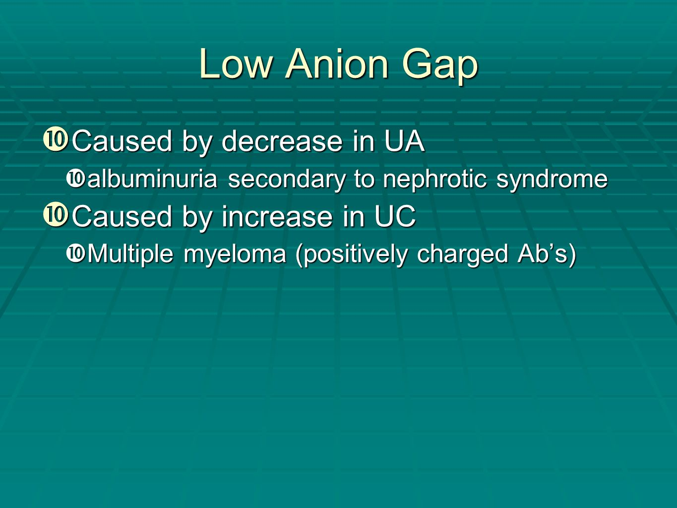 Low Anion Gap  Caused by decrease in UA  albuminuria secondary to nephrotic syndrome  Caused by increase in UC  Multiple myeloma (positively charg