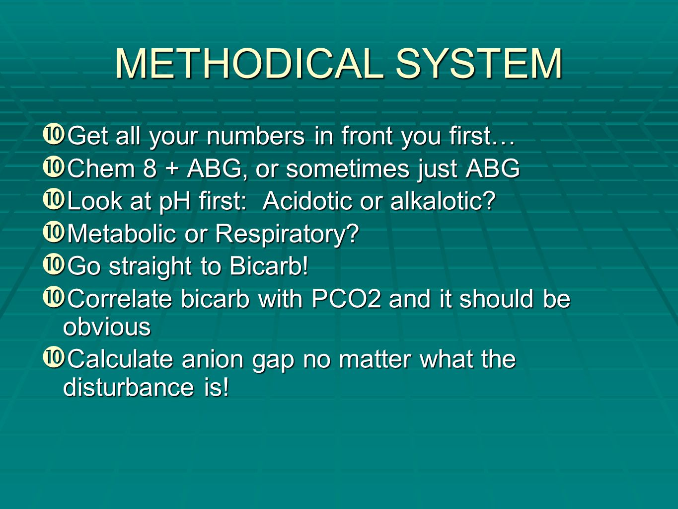 METHODICAL SYSTEM  Get all your numbers in front you first…  Chem 8 + ABG, or sometimes just ABG  Look at pH first: Acidotic or alkalotic?  Metabo