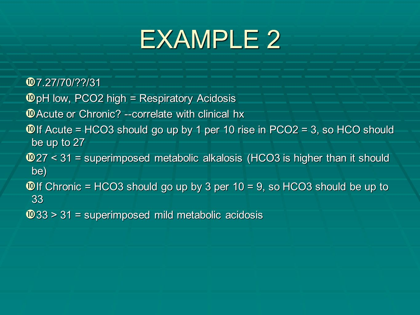 EXAMPLE 2  7.27/70/??/31  pH low, PCO2 high = Respiratory Acidosis  Acute or Chronic? --correlate with clinical hx  If Acute = HCO3 should go up b