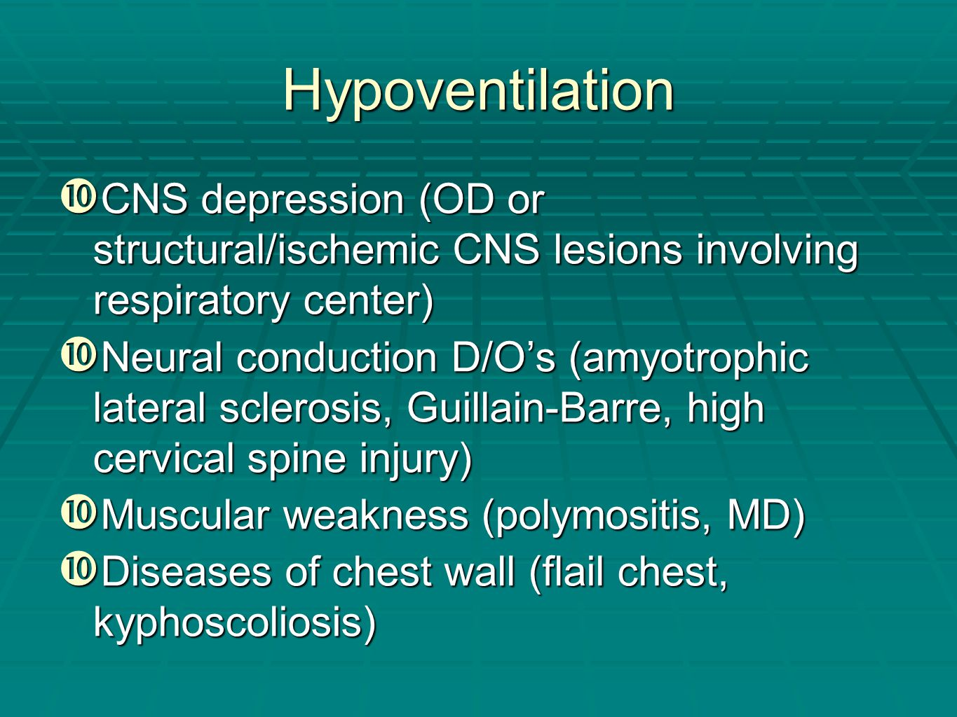 Hypoventilation  CNS depression (OD or structural/ischemic CNS lesions involving respiratory center)  Neural conduction D/O's (amyotrophic lateral s