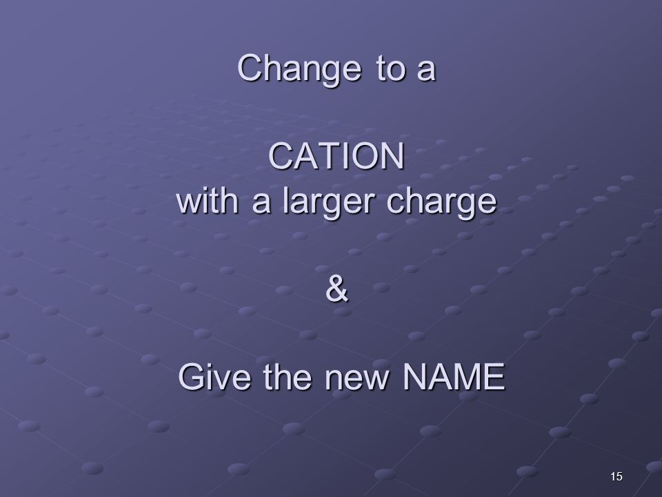 15 Change to a CATION with a larger charge & Give the new NAME