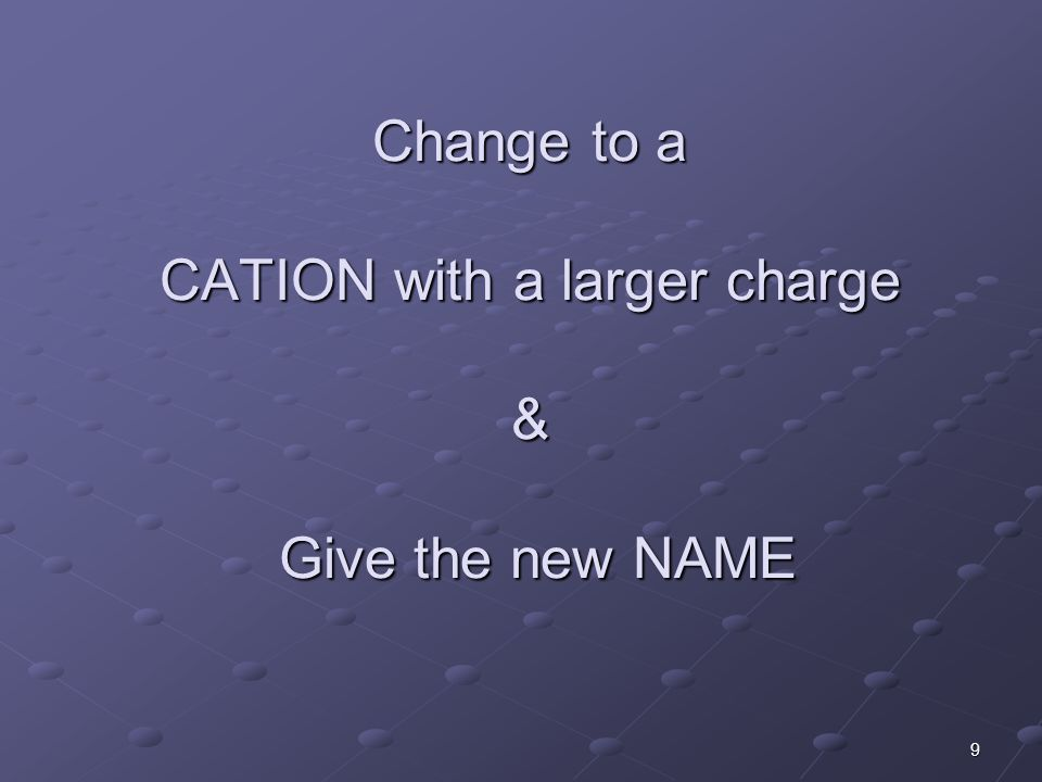 9 Change to a CATION with a larger charge & Give the new NAME