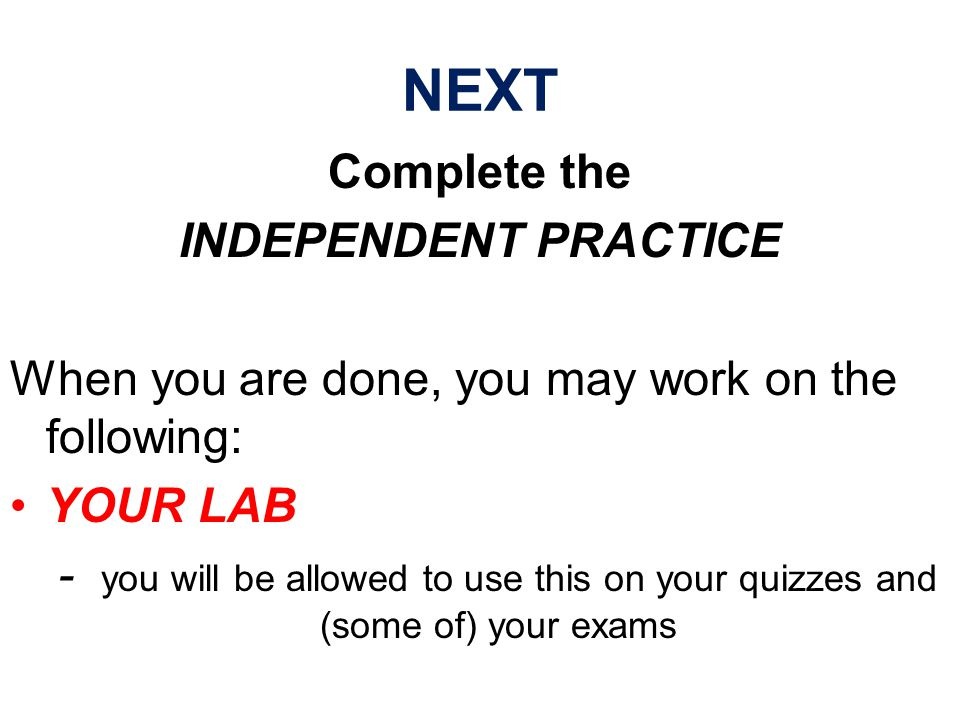 NEXT Complete the INDEPENDENT PRACTICE When you are done, you may work on the following: YOUR LAB - you will be allowed to use this on your quizzes and (some of) your exams