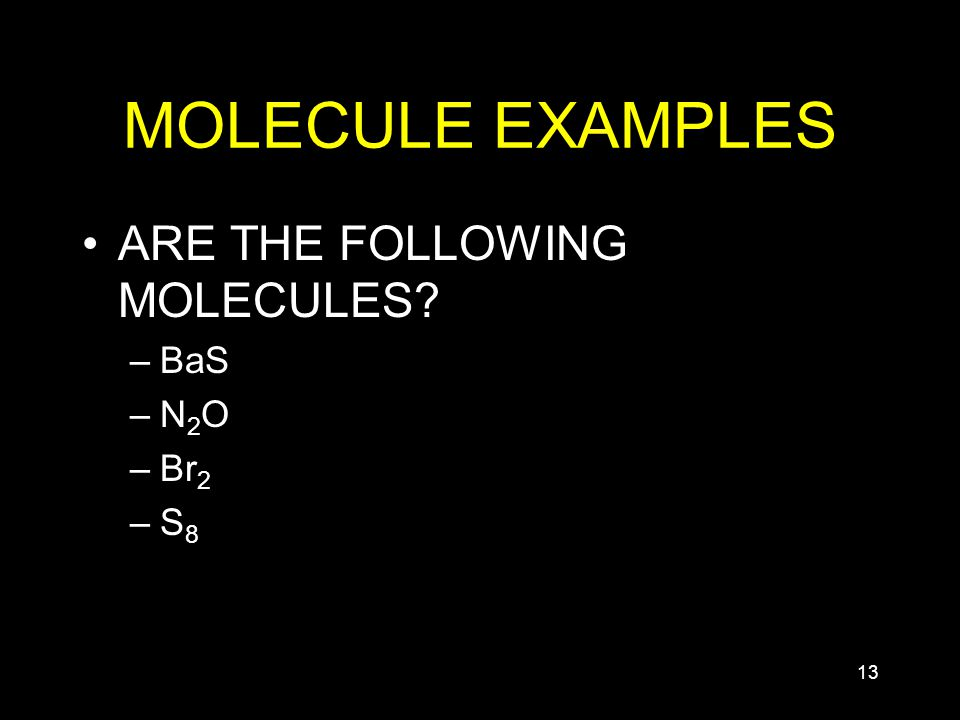 13 MOLECULE EXAMPLES ARE THE FOLLOWING MOLECULES? –BaS –N2O–N2O –Br 2 –S8–S8