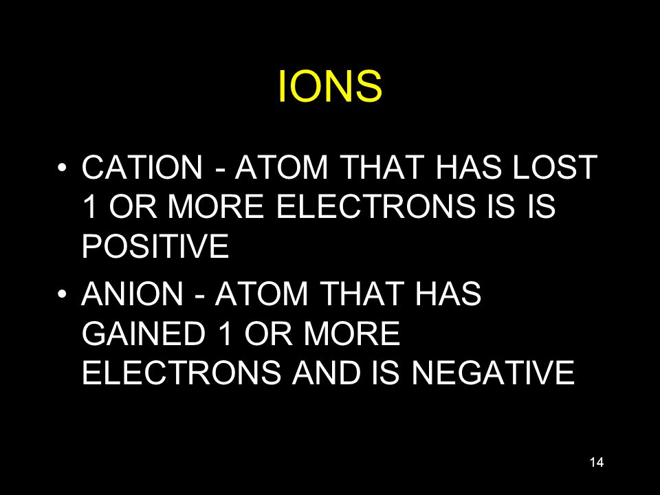 14 IONS CATION - ATOM THAT HAS LOST 1 OR MORE ELECTRONS IS IS POSITIVE ANION - ATOM THAT HAS GAINED 1 OR MORE ELECTRONS AND IS NEGATIVE