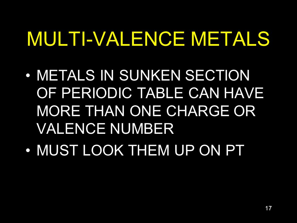 17 MULTI-VALENCE METALS METALS IN SUNKEN SECTION OF PERIODIC TABLE CAN HAVE MORE THAN ONE CHARGE OR VALENCE NUMBER MUST LOOK THEM UP ON PT
