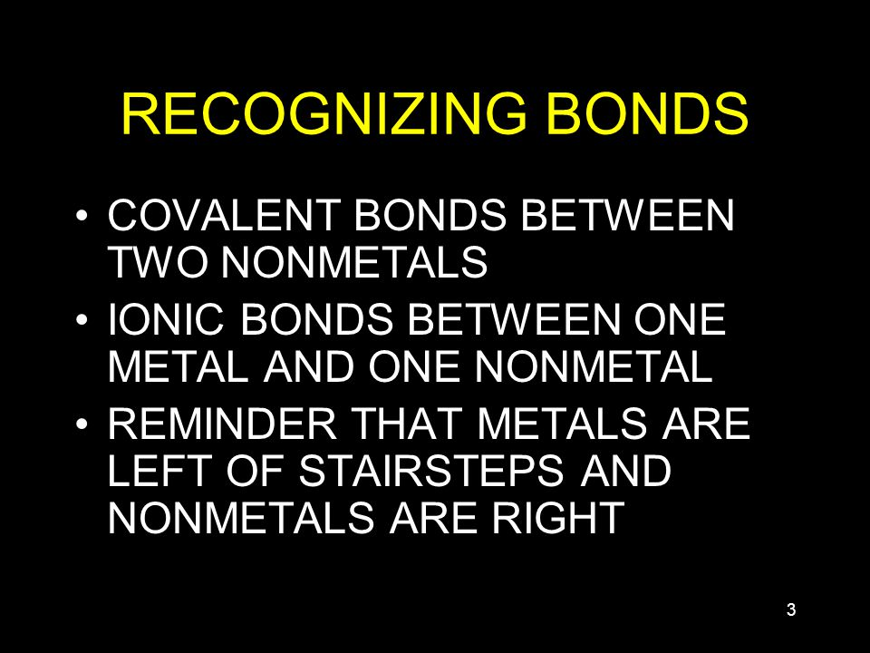 3 RECOGNIZING BONDS COVALENT BONDS BETWEEN TWO NONMETALS IONIC BONDS BETWEEN ONE METAL AND ONE NONMETAL REMINDER THAT METALS ARE LEFT OF STAIRSTEPS AND NONMETALS ARE RIGHT