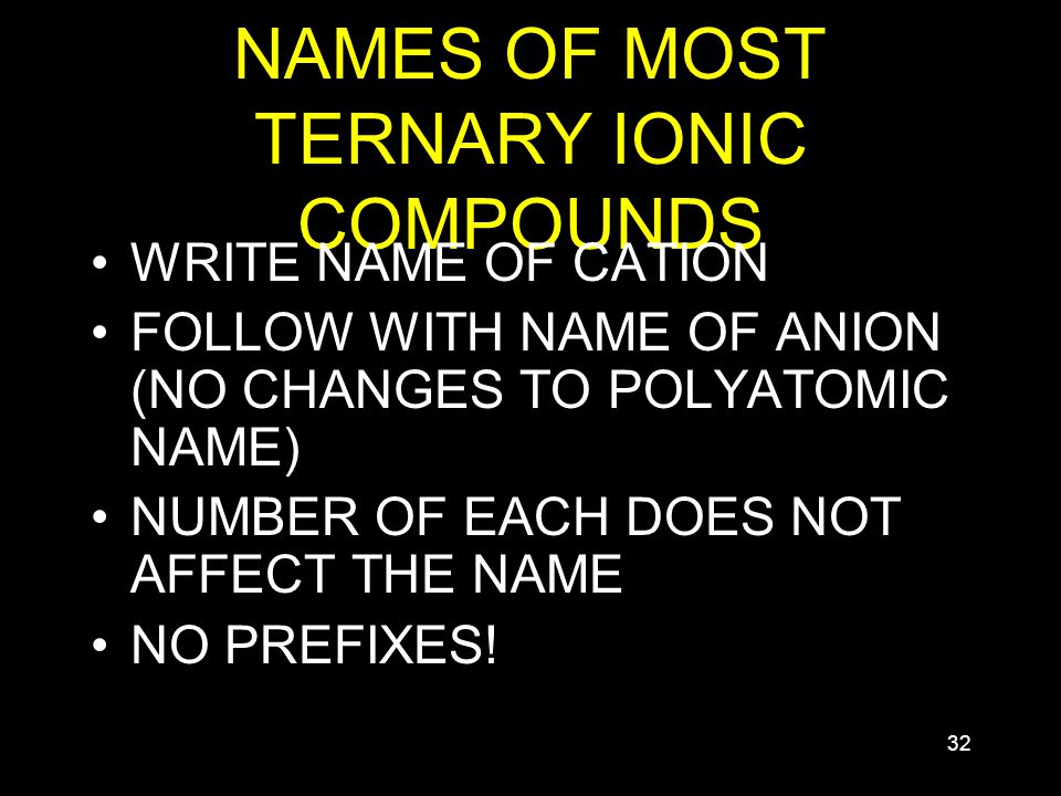 32 NAMES OF MOST TERNARY IONIC COMPOUNDS WRITE NAME OF CATION FOLLOW WITH NAME OF ANION (NO CHANGES TO POLYATOMIC NAME) NUMBER OF EACH DOES NOT AFFECT THE NAME NO PREFIXES!