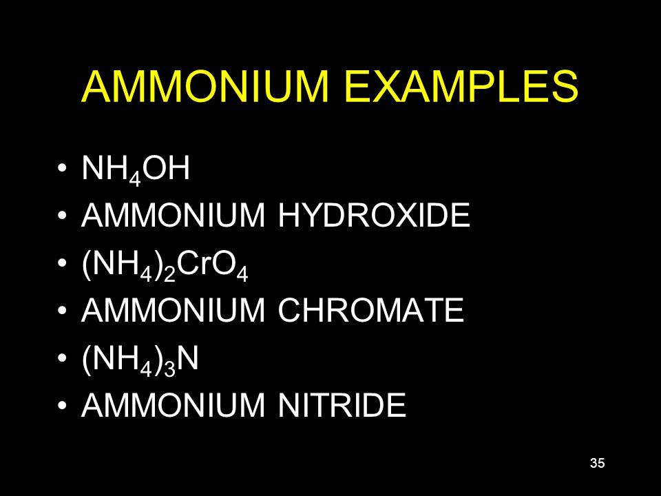 35 AMMONIUM EXAMPLES NH 4 OH AMMONIUM HYDROXIDE (NH 4 ) 2 CrO 4 AMMONIUM CHROMATE (NH 4 ) 3 N AMMONIUM NITRIDE