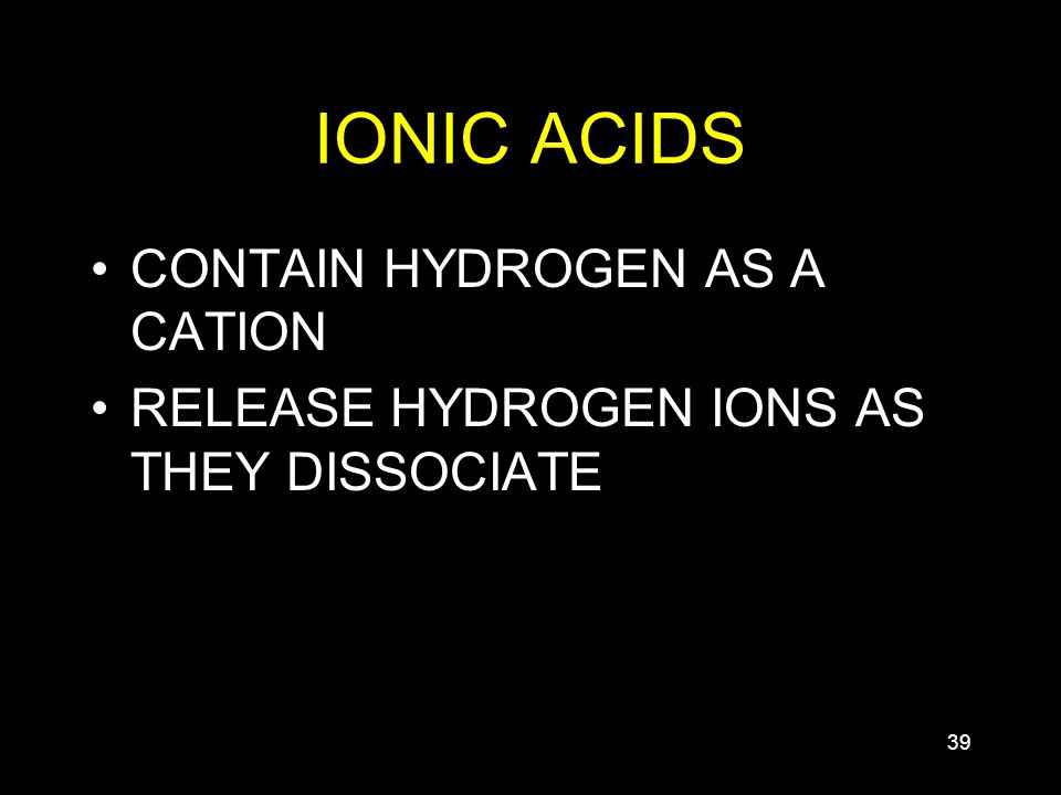 39 IONIC ACIDS CONTAIN HYDROGEN AS A CATION RELEASE HYDROGEN IONS AS THEY DISSOCIATE