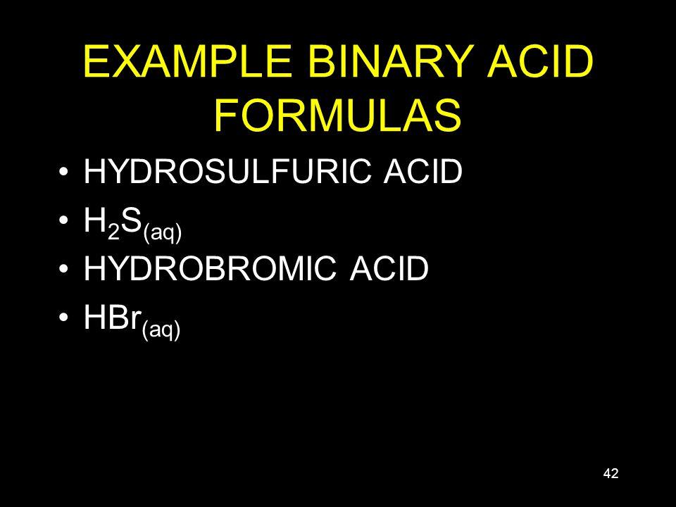 42 EXAMPLE BINARY ACID FORMULAS HYDROSULFURIC ACID H 2 S (aq) HYDROBROMIC ACID HBr (aq)