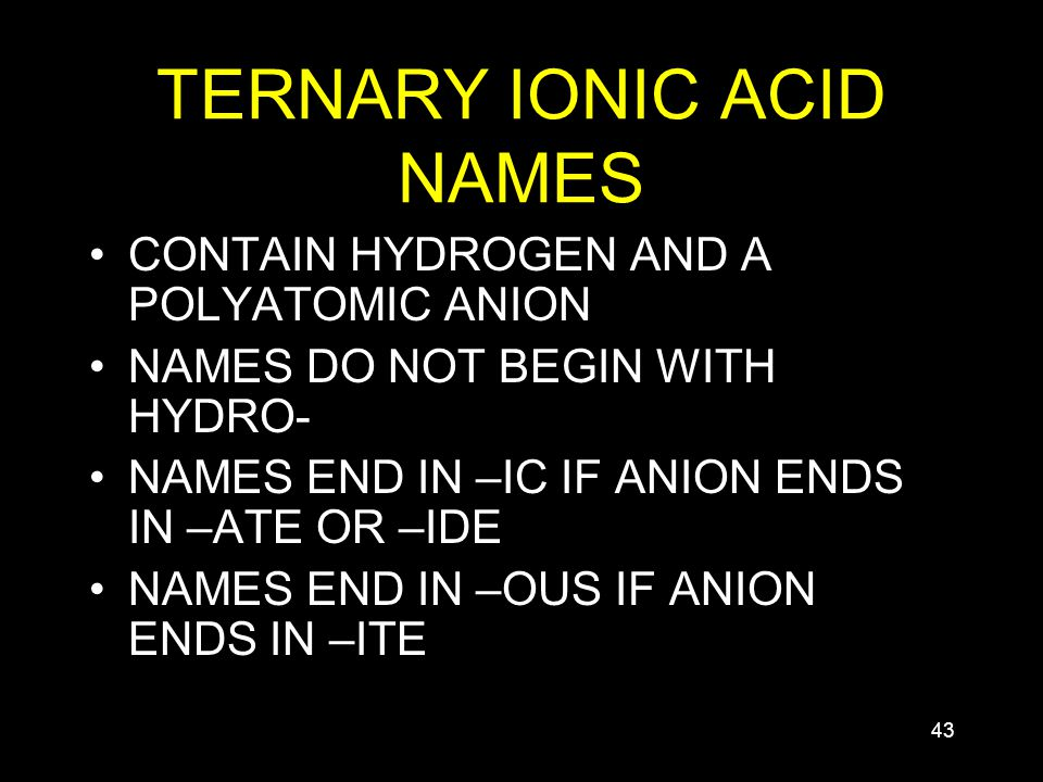 43 TERNARY IONIC ACID NAMES CONTAIN HYDROGEN AND A POLYATOMIC ANION NAMES DO NOT BEGIN WITH HYDRO- NAMES END IN –IC IF ANION ENDS IN –ATE OR –IDE NAMES END IN –OUS IF ANION ENDS IN –ITE