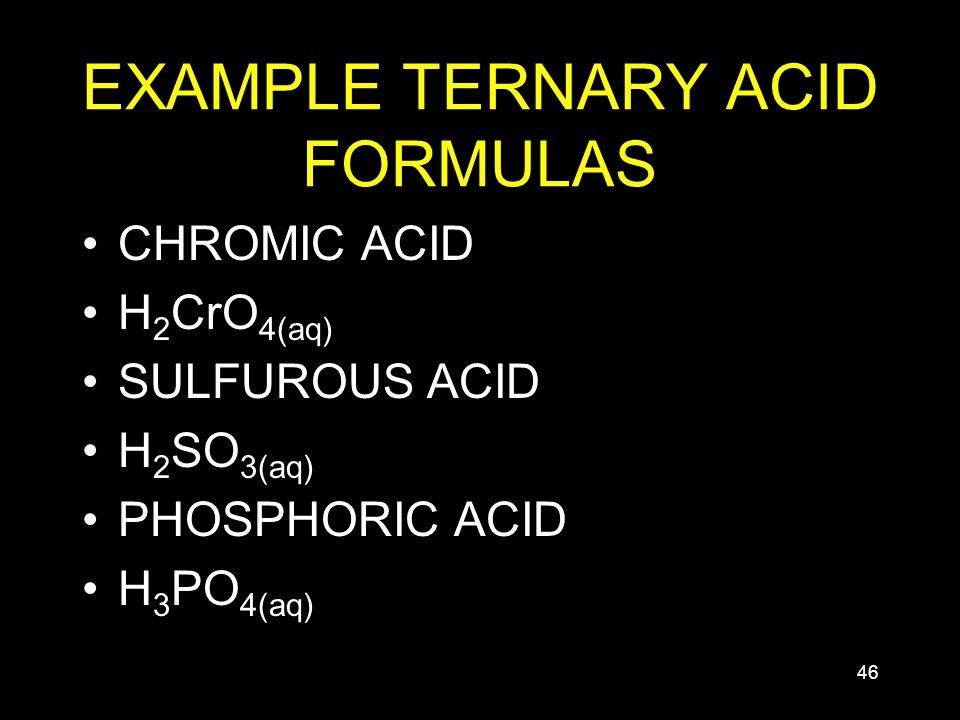 46 EXAMPLE TERNARY ACID FORMULAS CHROMIC ACID H 2 CrO 4(aq) SULFUROUS ACID H 2 SO 3(aq) PHOSPHORIC ACID H 3 PO 4(aq)