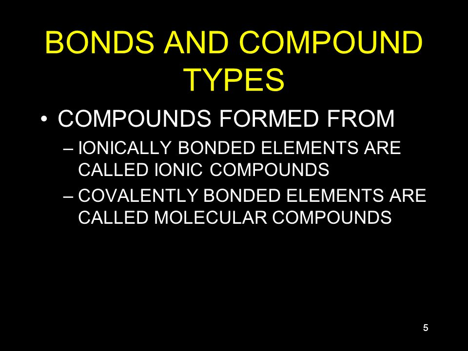 5 BONDS AND COMPOUND TYPES COMPOUNDS FORMED FROM –IONICALLY BONDED ELEMENTS ARE CALLED IONIC COMPOUNDS –COVALENTLY BONDED ELEMENTS ARE CALLED MOLECULAR COMPOUNDS