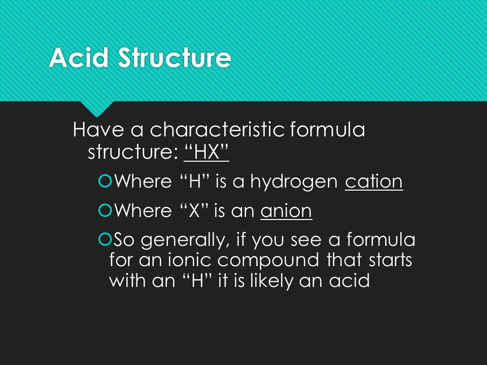 Acid Structure Have a characteristic formula structure: HX  Where H is a hydrogen cation  Where X is an anion  So generally, if you see a formula for an ionic compound that starts with an H it is likely an acid Have a characteristic formula structure: HX  Where H is a hydrogen cation  Where X is an anion  So generally, if you see a formula for an ionic compound that starts with an H it is likely an acid