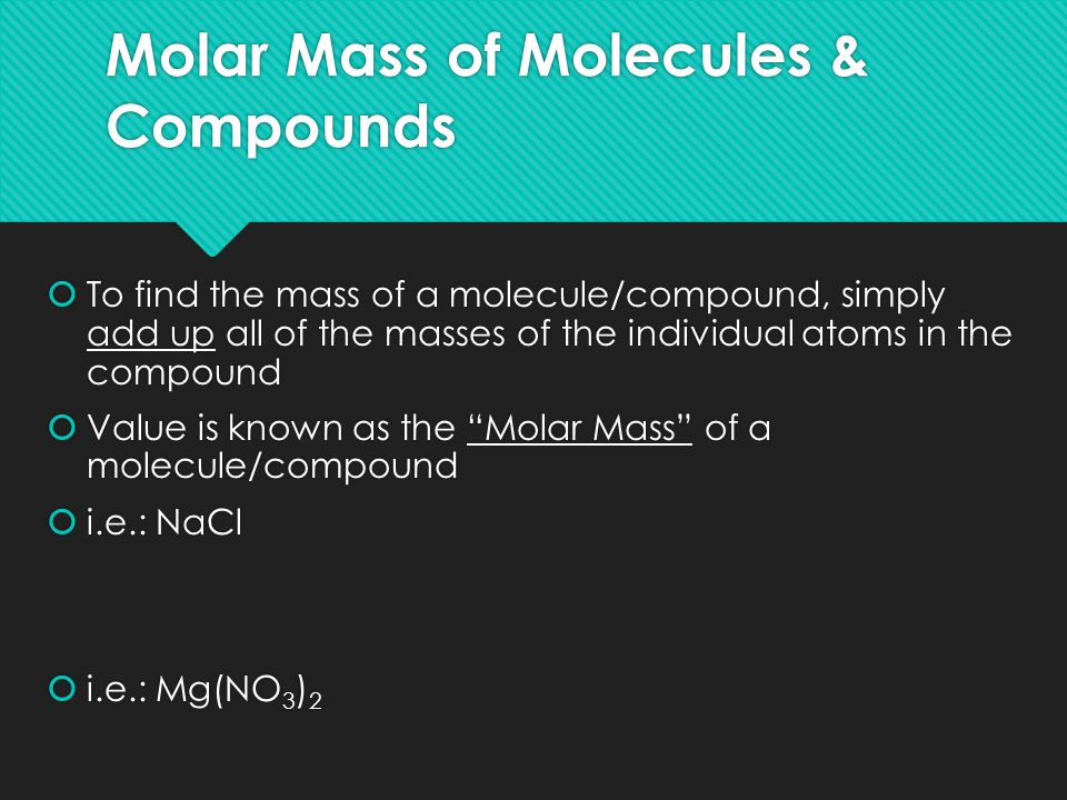Molar Mass of Molecules & Compounds  To find the mass of a molecule/compound, simply add up all of the masses of the individual atoms in the compound  Value is known as the Molar Mass of a molecule/compound  i.e.: NaCl  i.e.: Mg(NO 3 ) 2  To find the mass of a molecule/compound, simply add up all of the masses of the individual atoms in the compound  Value is known as the Molar Mass of a molecule/compound  i.e.: NaCl  i.e.: Mg(NO 3 ) 2