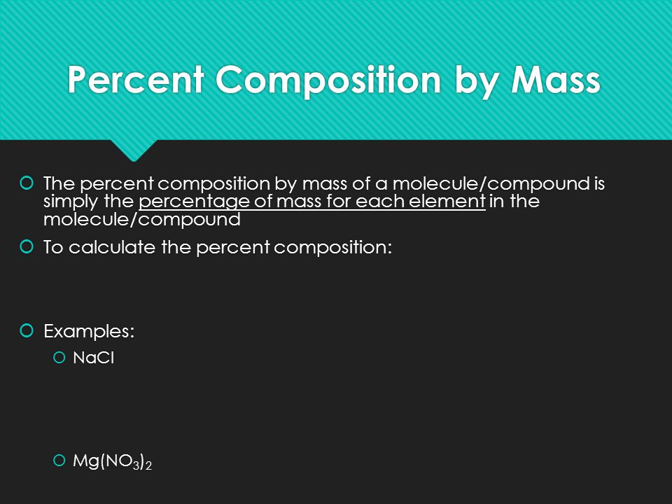 Percent Composition by Mass  The percent composition by mass of a molecule/compound is simply the percentage of mass for each element in the molecule/compound  To calculate the percent composition:  Examples:  NaCl  Mg(NO 3 ) 2  The percent composition by mass of a molecule/compound is simply the percentage of mass for each element in the molecule/compound  To calculate the percent composition:  Examples:  NaCl  Mg(NO 3 ) 2