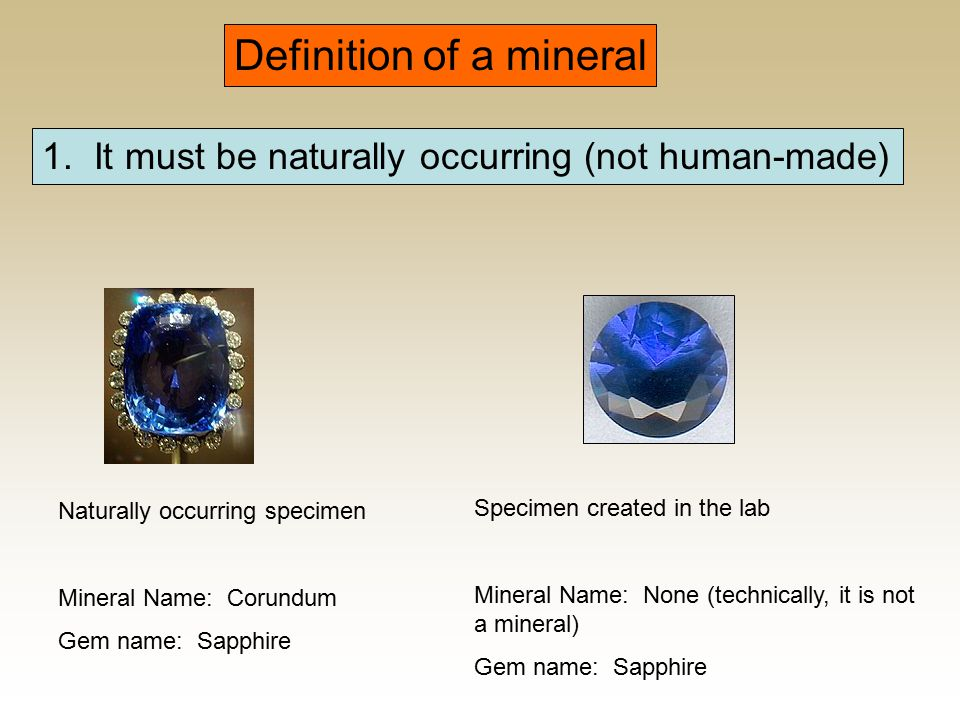 Definition of a mineral 1. It must be naturally occurring (not human-made) Naturally occurring specimen Mineral Name: Corundum Gem name: Sapphire Spec