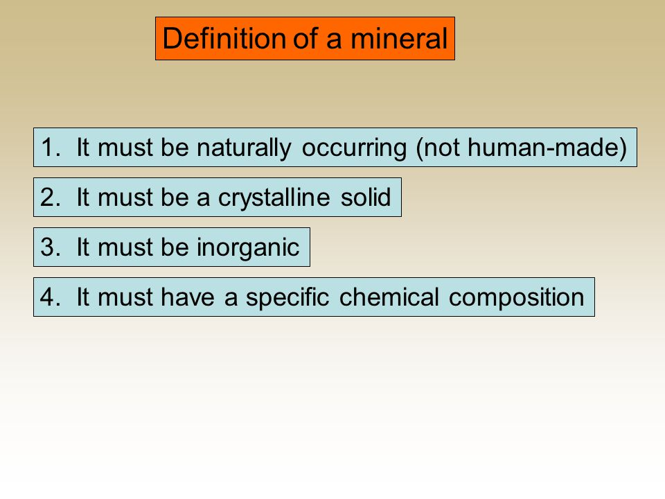 Definition of a mineral 4. It must have a specific chemical composition 3. It must be inorganic 2. It must be a crystalline solid 1. It must be natura