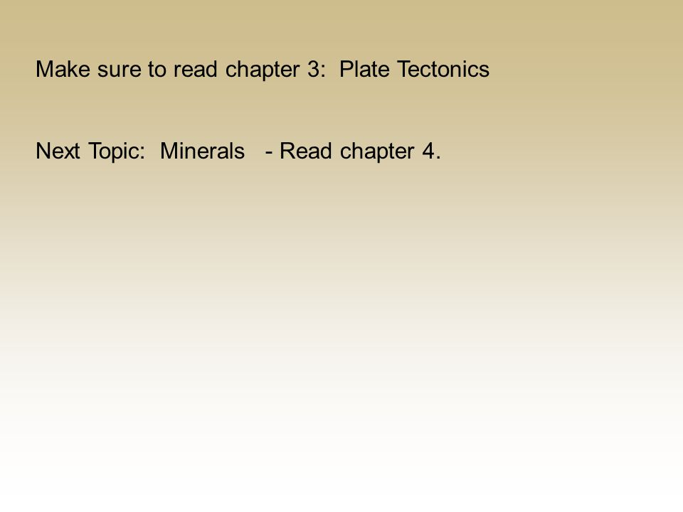 Make sure to read chapter 3: Plate Tectonics Next Topic: Minerals - Read chapter 4.
