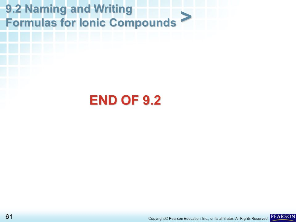 9.2 Naming and Writing Formulas for Ionic Compounds 61 > Copyright © Pearson Education, Inc., or its affiliates. All Rights Reserved. END OF 9.2