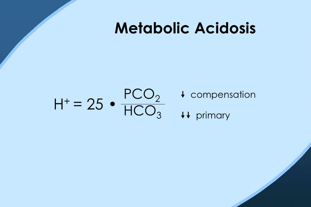 Metabolic Acidosis H + = 25 PCO 2 HCO 3  compensation  primary