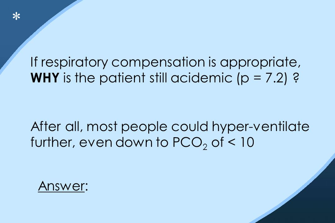 If respiratory compensation is appropriate, WHY is the patient still acidemic (p = 7.2) ? After all, most people could hyper-ventilate further, even d