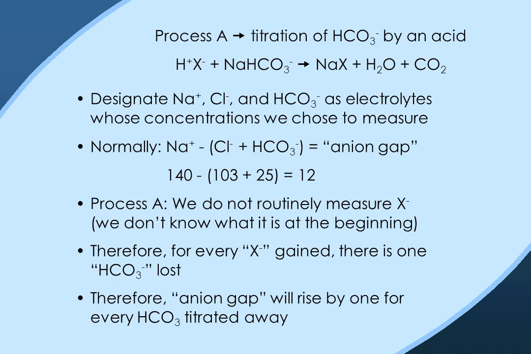 Process A  titration of HCO 3 - by an acid H + X - + NaHCO 3 -  NaX + H 2 O + CO 2 Designate Na +, Cl -, and HCO 3 - as electrolytes whose concentra