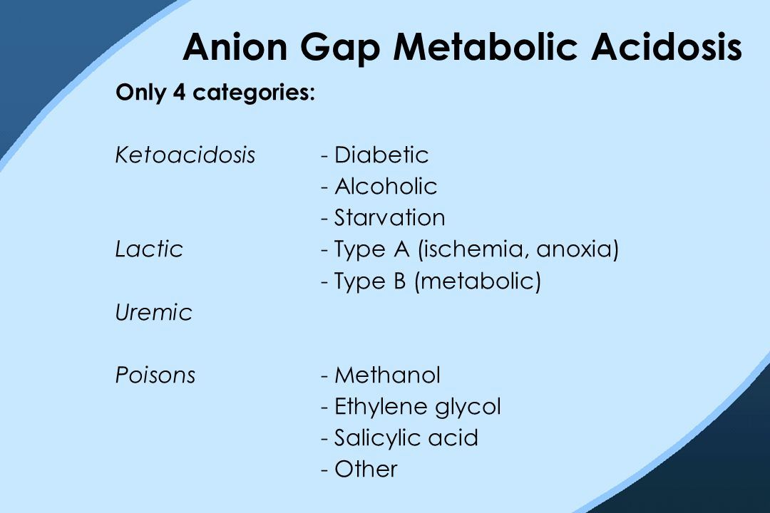 Anion Gap Metabolic Acidosis Only 4 categories: Ketoacidosis- Diabetic - Alcoholic - Starvation Lactic- Type A (ischemia, anoxia) - Type B (metabolic)