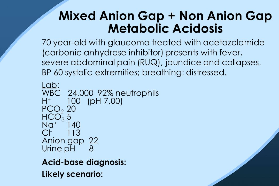 Mixed Anion Gap + Non Anion Gap Metabolic Acidosis 70 year-old with glaucoma treated with acetazolamide (carbonic anhydrase inhibitor) presents with f