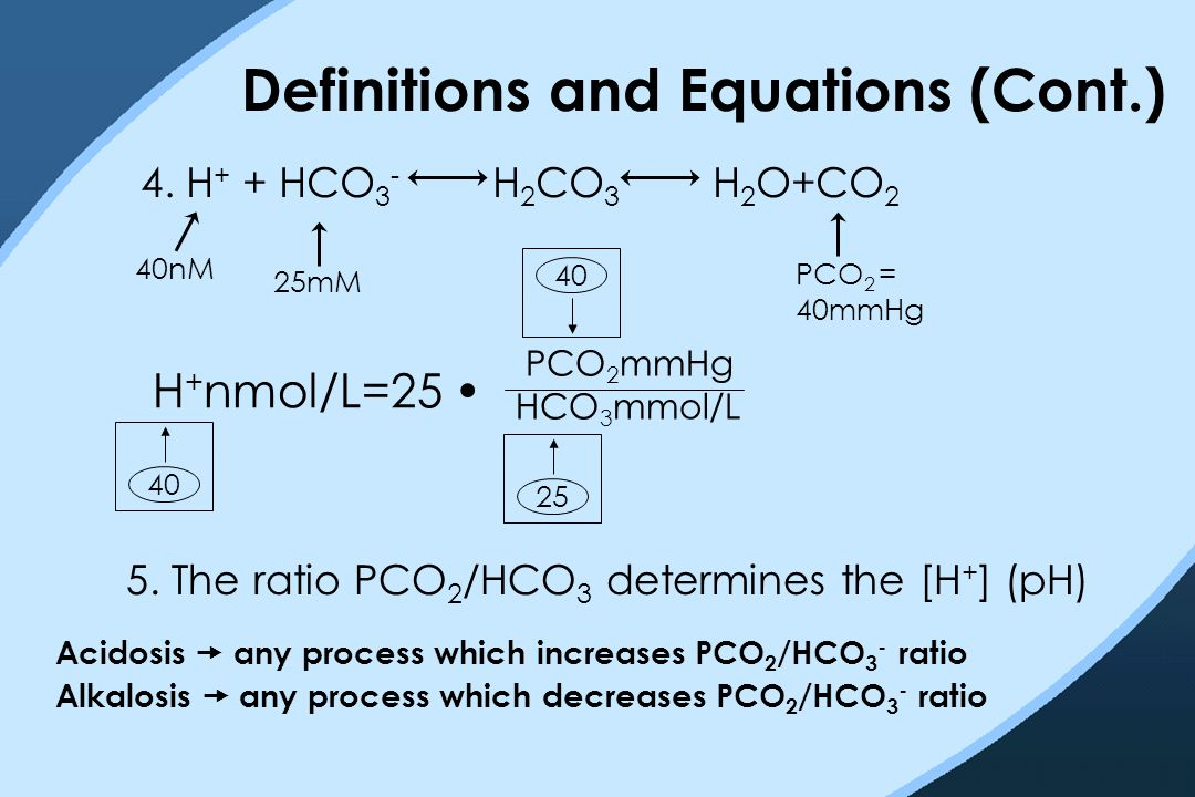 Definitions and Equations (Cont.) 4. H + + HCO 3 - H 2 CO 3 H 2 O+CO 2 40nM 25mM PCO 2 = 40mmHg 4025 40 Acidosis  any process which increases PCO 2 /