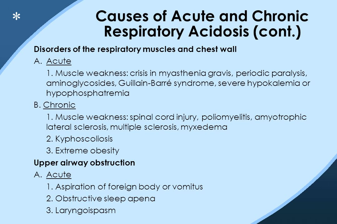 Causes of Acute and Chronic Respiratory Acidosis (cont.) Disorders of the respiratory muscles and chest wall A.Acute 1. Muscle weakness: crisis in mya