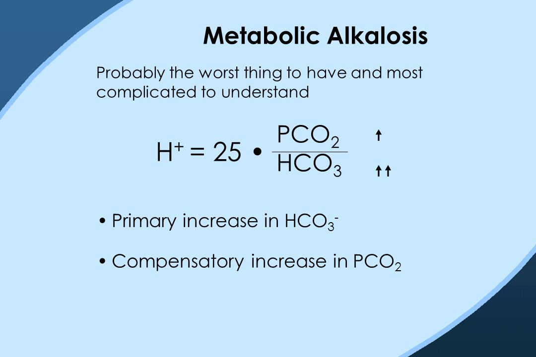 Metabolic Alkalosis Probably the worst thing to have and most complicated to understand H + = 25 PCO 2 HCO 3   Primary increase in HCO 3 - Compensa