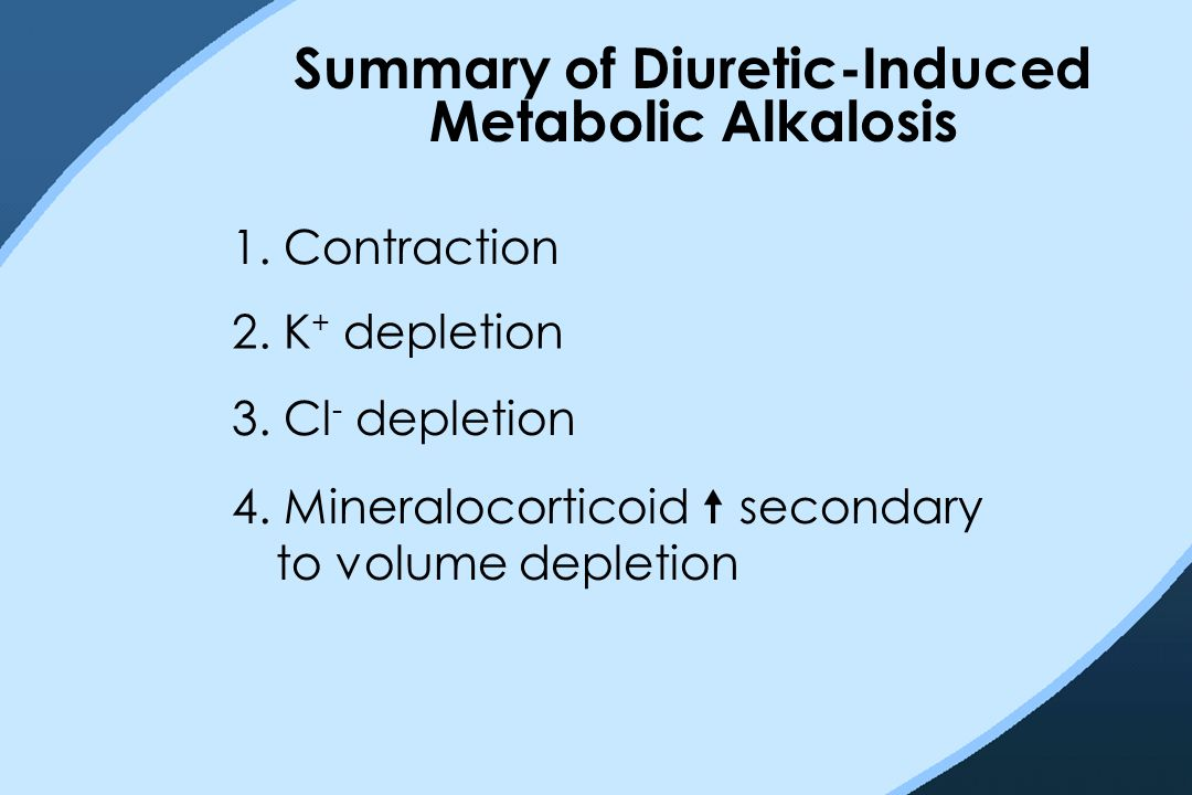 Summary of Diuretic-Induced Metabolic Alkalosis 1. Contraction 2. K + depletion 3. Cl - depletion 4. Mineralocorticoid  secondary to volume depletion