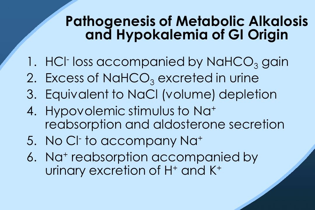 Pathogenesis of Metabolic Alkalosis and Hypokalemia of GI Origin 1.HCl - loss accompanied by NaHCO 3 gain 2.Excess of NaHCO 3 excreted in urine 3.Equi