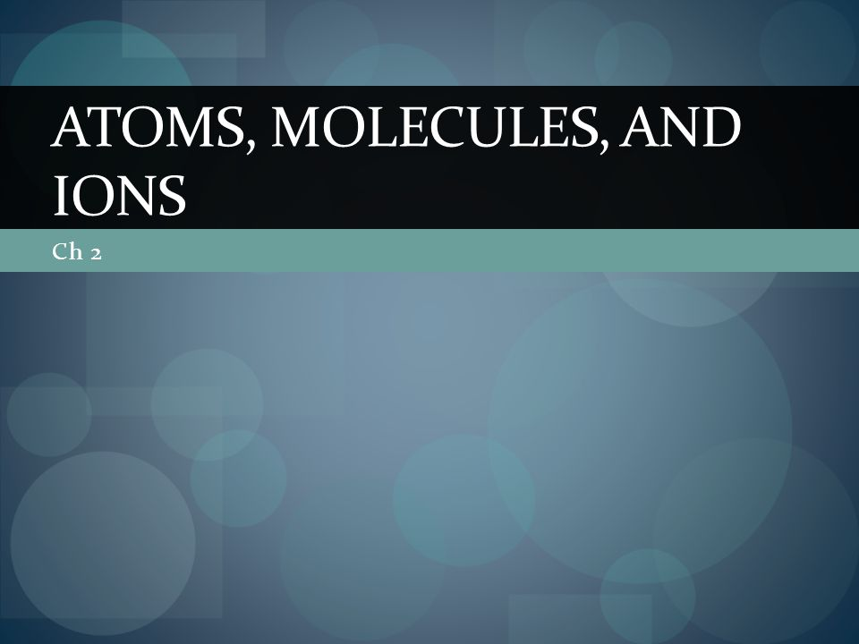 Ch 2 ATOMS, MOLECULES, AND IONS