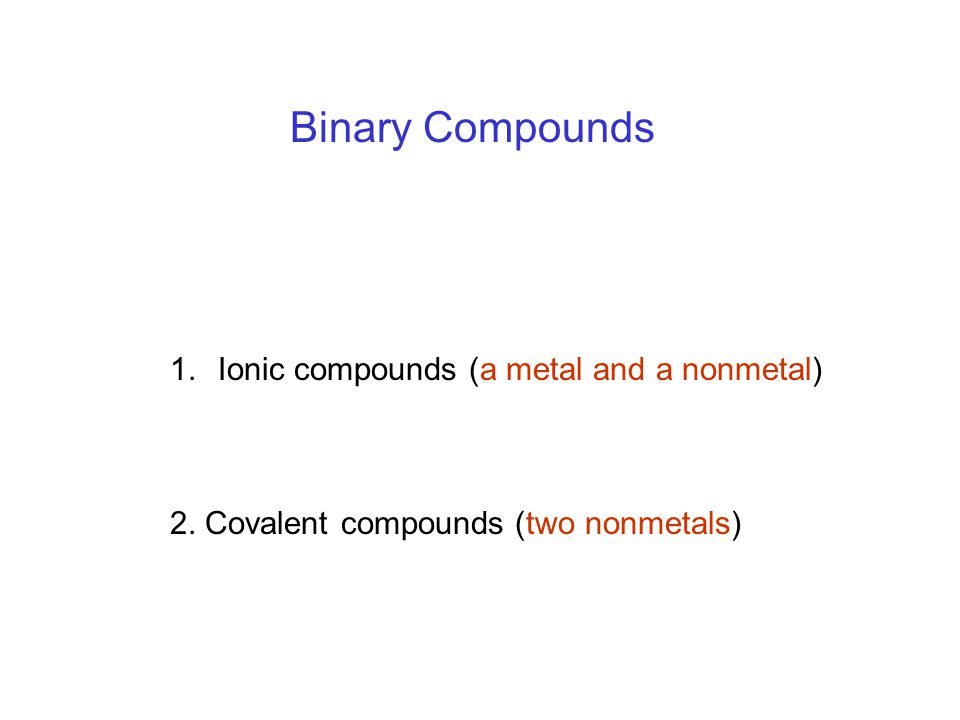 1.Ionic compounds (a metal and a nonmetal) 2. Covalent compounds (two nonmetals) Binary Compounds