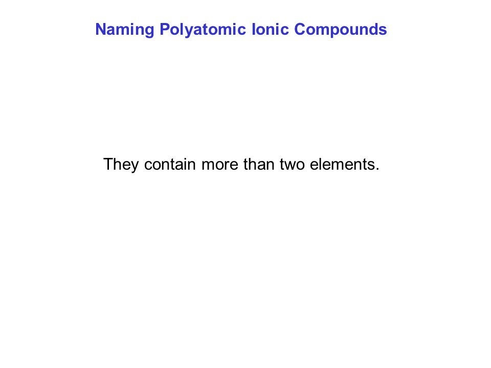 Naming Polyatomic Ionic Compounds They contain more than two elements.