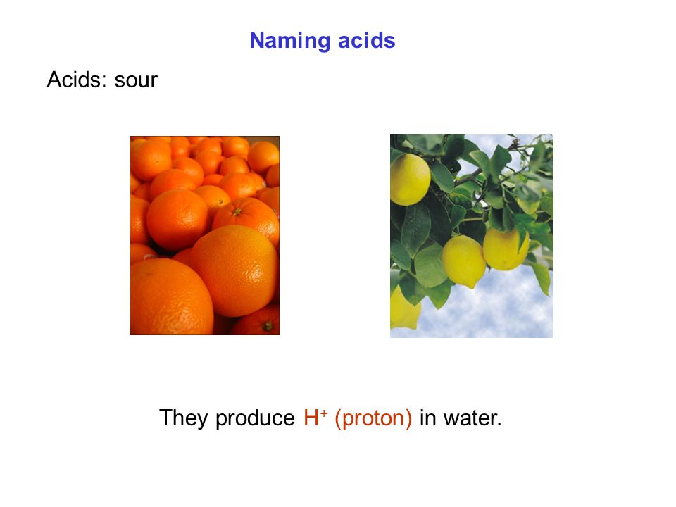 Naming acids Acids: sour They produce H + (proton) in water.