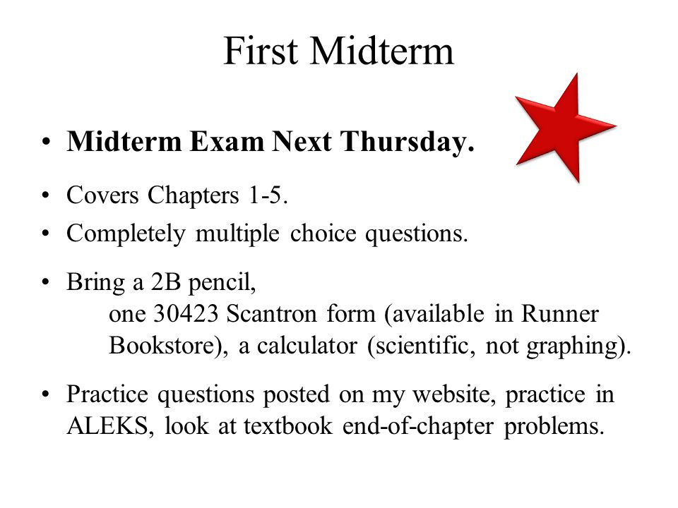 First Midterm Midterm Exam Next Thursday. Covers Chapters 1-5. Completely multiple choice questions. Bring a 2B pencil, one 30423 Scantron form (avail